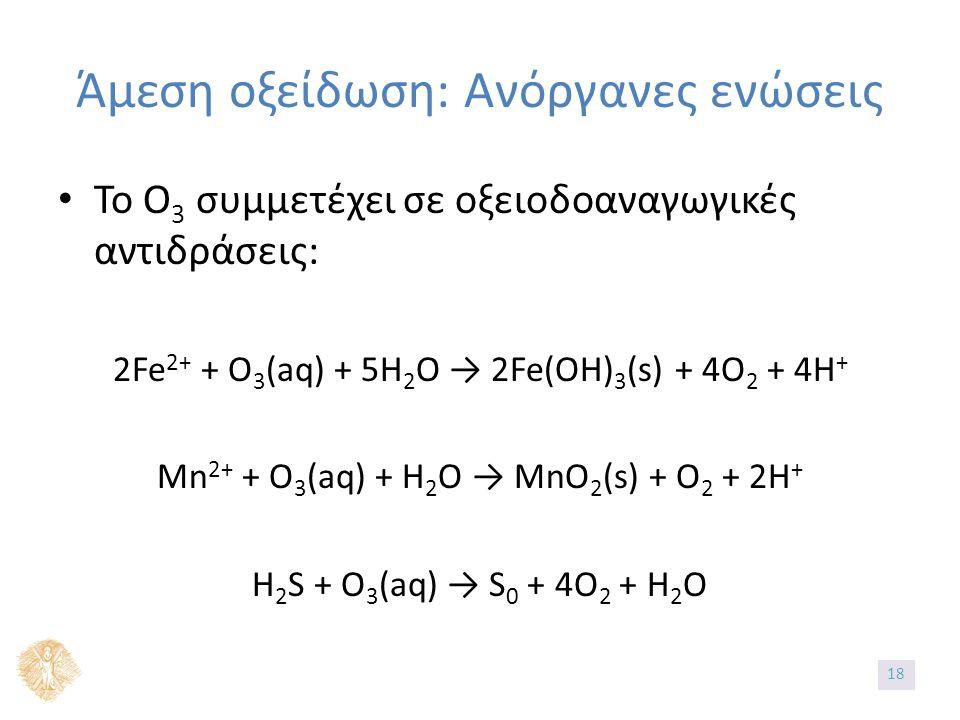 Άμεση οξείδωση: Ανόργανες ενώσεις Το Ο 3 συμμετέχει σε οξειοδοαναγωγικές αντιδράσεις: 2Fe 2+ + O 3 (aq) + 5H 2 O → 2Fe(OH) 3 (s) + 4O 2 + 4H + Mn 2+ + O 3 (aq) + H 2 O → MnO 2 (s) + O 2 + 2H + H 2 S + O 3 (aq) → S 0 + 4O 2 + H 2 O 1818
