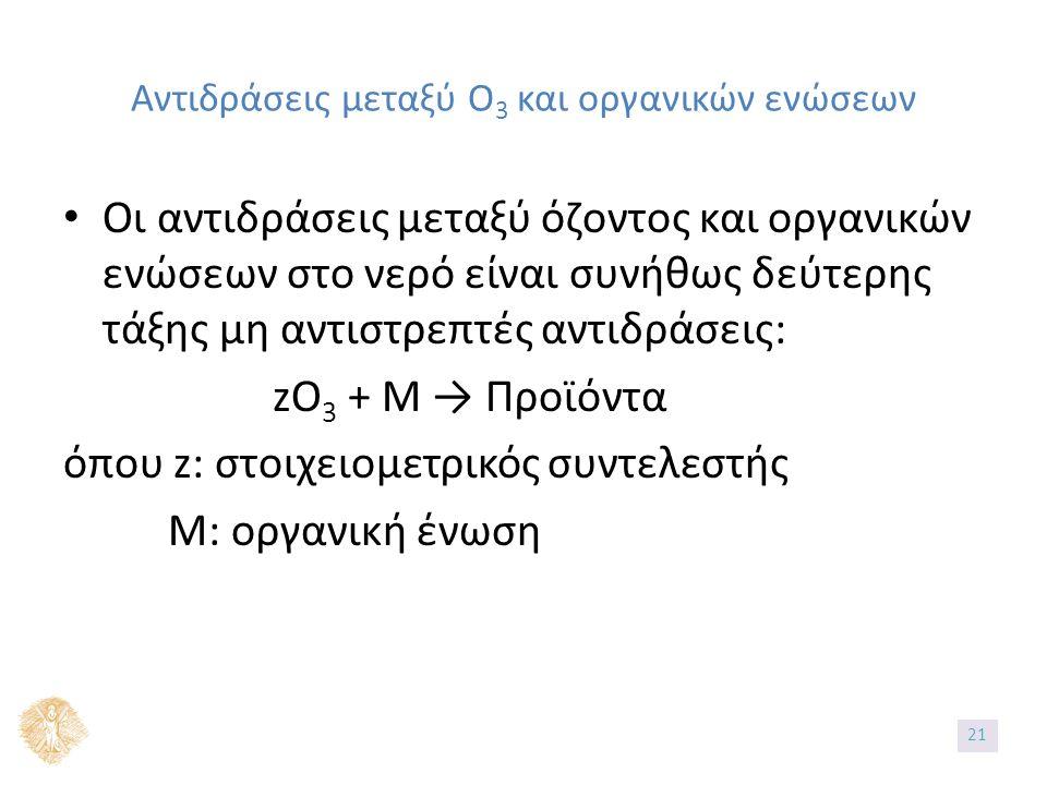 Αντιδράσεις μεταξύ Ο 3 και οργανικών ενώσεων Οι αντιδράσεις μεταξύ όζοντος και οργανικών ενώσεων στο νερό είναι συνήθως δεύτερης τάξης μη αντιστρεπτές αντιδράσεις: zO 3 + M → Προϊόντα όπου z: στοιχειομετρικός συντελεστής Μ: οργανική ένωση 2121
