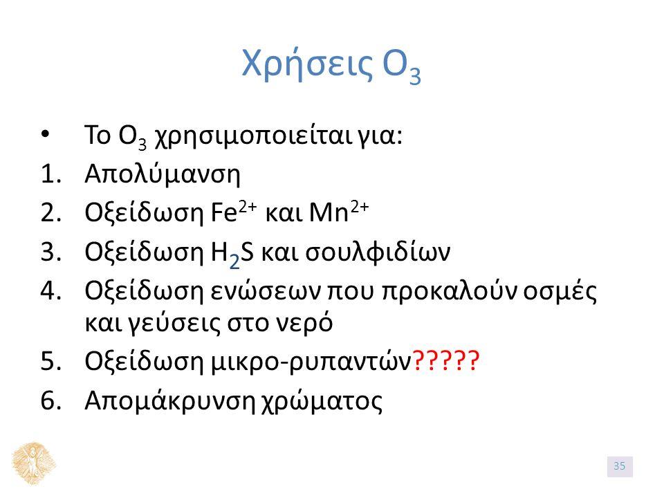 Χρήσεις Ο 3 Το Ο 3 χρησιμοποιείται για: 1.Απολύμανση 2.Οξείδωση Fe 2+ και Mn 2+ 3.Οξείδωση Η 2 S και σουλφιδίων 4.Οξείδωση ενώσεων που προκαλούν οσμές και γεύσεις στο νερό 5.Οξείδωση μικρο-ρυπαντών????.