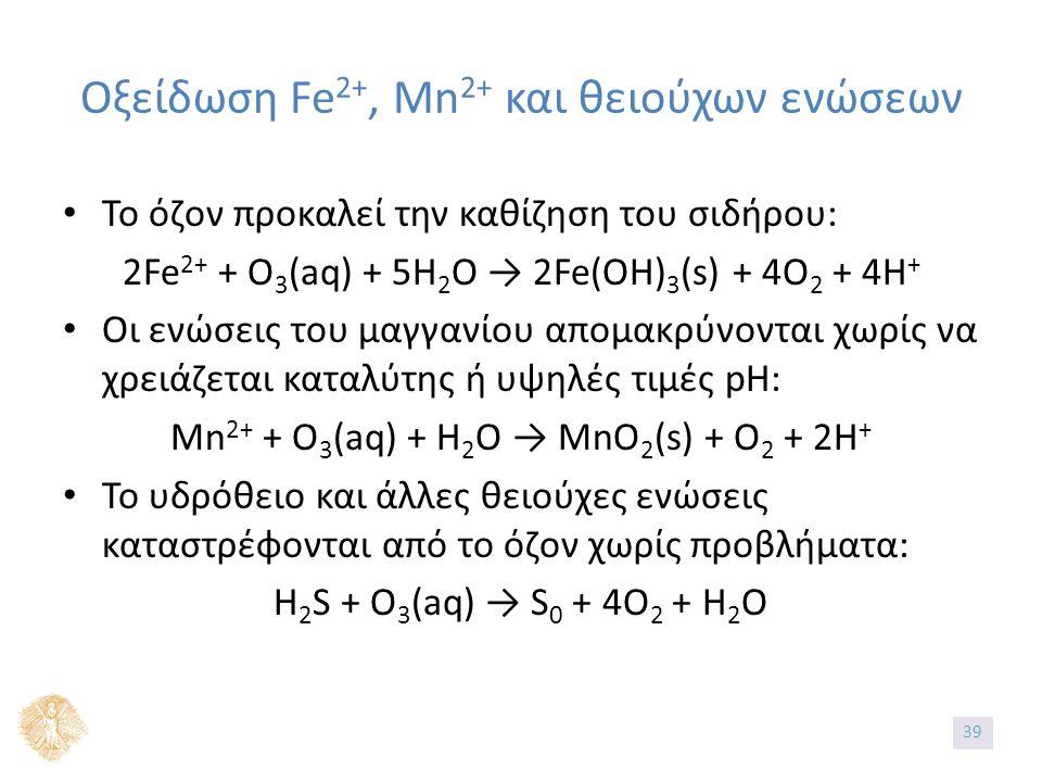 Οξείδωση Fe 2+, Mn 2+ και θειούχων ενώσεων Το όζον προκαλεί την καθίζηση του σιδήρου: 2Fe 2+ + O 3 (aq) + 5H 2 O → 2Fe(OH) 3 (s) + 4O 2 + 4H + Οι ενώσεις του μαγγανίου απομακρύνονται χωρίς να χρειάζεται καταλύτης ή υψηλές τιμές pΗ: Mn 2+ + O 3 (aq) + H 2 O → MnO 2 (s) + O 2 + 2H + Το υδρόθειο και άλλες θειούχες ενώσεις καταστρέφονται από το όζον χωρίς προβλήματα: H 2 S + O 3 (aq) → S 0 + 4O 2 + H 2 O 39