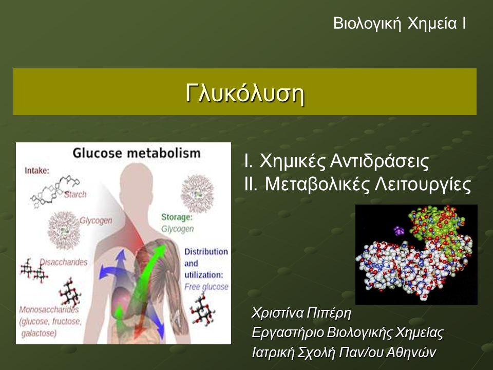 Γλυκόλυση Χριστίνα Πιπέρη Εργαστήριο Βιολογικής Χημείας Ιατρική Σχολή Παν/ου Αθηνών Βιολογική Χημεία Ι Ι. Χημικές Αντιδράσεις ΙΙ. Μεταβολικές Λειτουργ