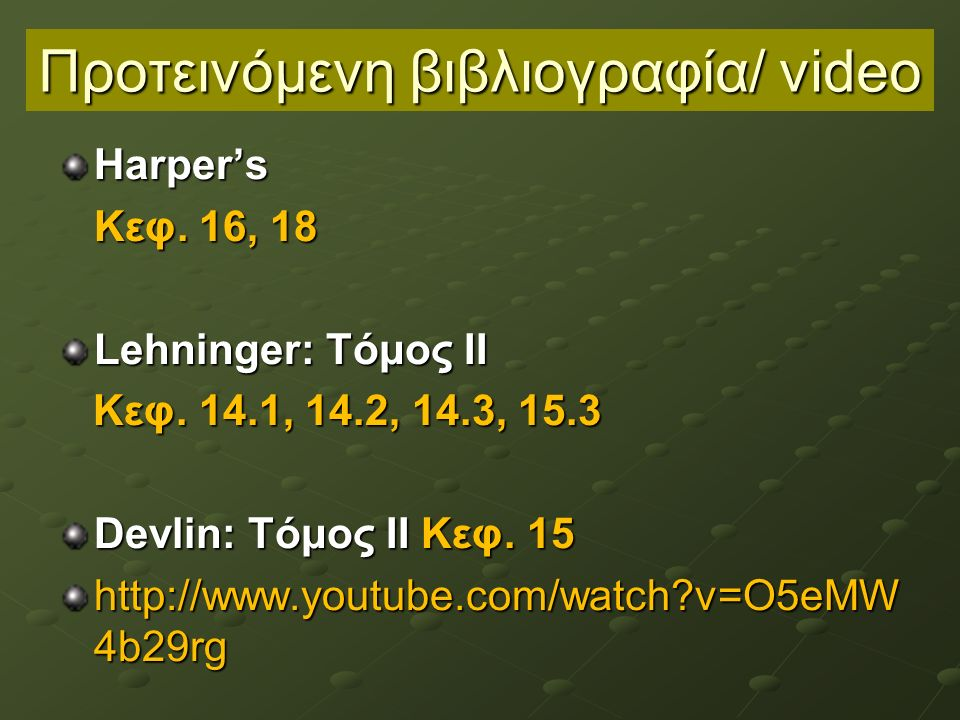 Προτεινόμενη βιβλιογραφία/ video Harper's Κεφ. 16, 18 Lehninger: Τόμος ΙΙ Κεφ. 14.1, 14.2, 14.3, 15.3 Κεφ. 14.1, 14.2, 14.3, 15.3 Devlin: Τόμος ΙΙ Κεφ