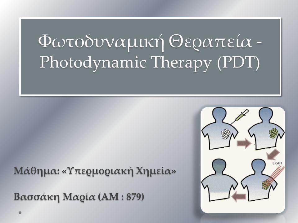 Φωτοδυναμική Θεραπεία - Photodynamic Therapy (PDT) Μάθημα: «Υπερμοριακή Χημεία» Βασσάκη Μαρία (ΑΜ : 879) Μάθημα: «Υπερμοριακή Χημεία» Βασσάκη Μαρία (ΑΜ : 879)