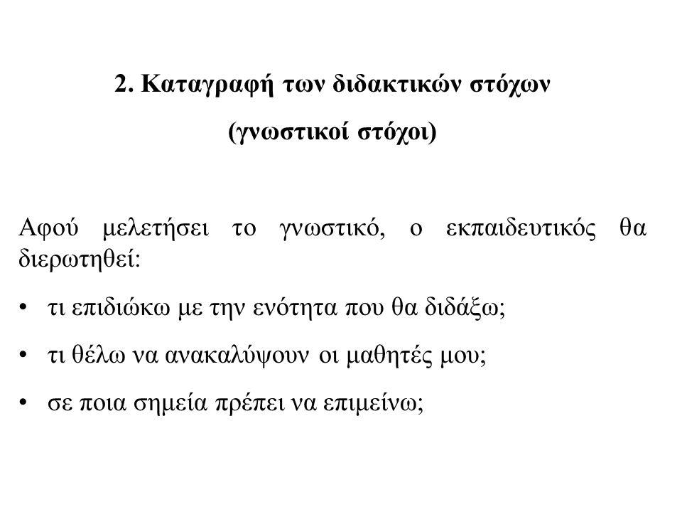 2. Καταγραφή των διδακτικών στόχων (γνωστικοί στόχοι) Αφού μελετήσει το γνωστικό, ο εκπαιδευτικός θα διερωτηθεί: τι επιδιώκω με την ενότητα που θα διδ