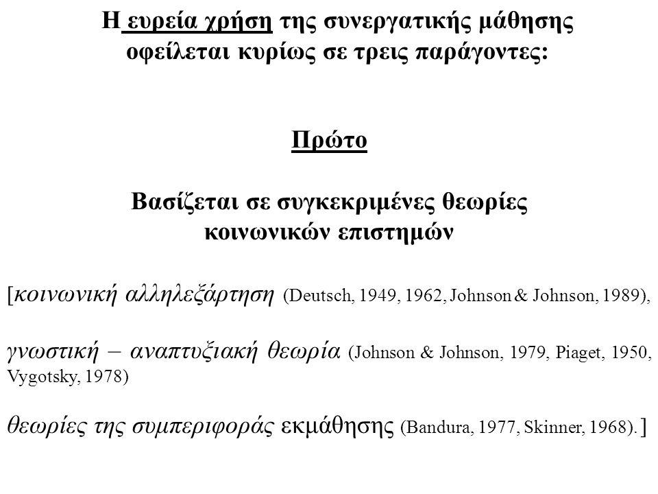 Η ευρεία χρήση της συνεργατικής μάθησης οφείλεται κυρίως σε τρεις παράγοντες: Πρώτο Βασίζεται σε συγκεκριμένες θεωρίες κοινωνικών επιστημών [ κοινωνική αλληλεξάρτηση (Deutsch, 1949, 1962, Johnson & Johnson, 1989), γνωστική – αναπτυξιακή θεωρία (Johnson & Johnson, 1979, Piaget, 1950, Vygotsky, 1978) θεωρίες της συμπεριφοράς εκμάθησης (Bandura, 1977, Skinner, 1968).