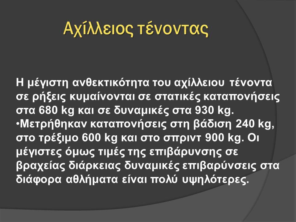 Αχίλλειος τένοντας Η μέγιστη ανθεκτικότητα του αχίλλειου τένοντα σε ρήξεις κυμαίνονται σε στατικές καταπονήσεις στα 680 kg και σε δυναμικές στα 930 kg