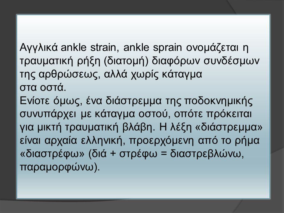 Αγγλικά ankle strain, ankle sprain ονομάζεται η τραυματική ρήξη (διατομή) διαφόρων συνδέσμων της αρθρώσεως, αλλά χωρίς κάταγμα στα οστά. Ενίοτε όμως,