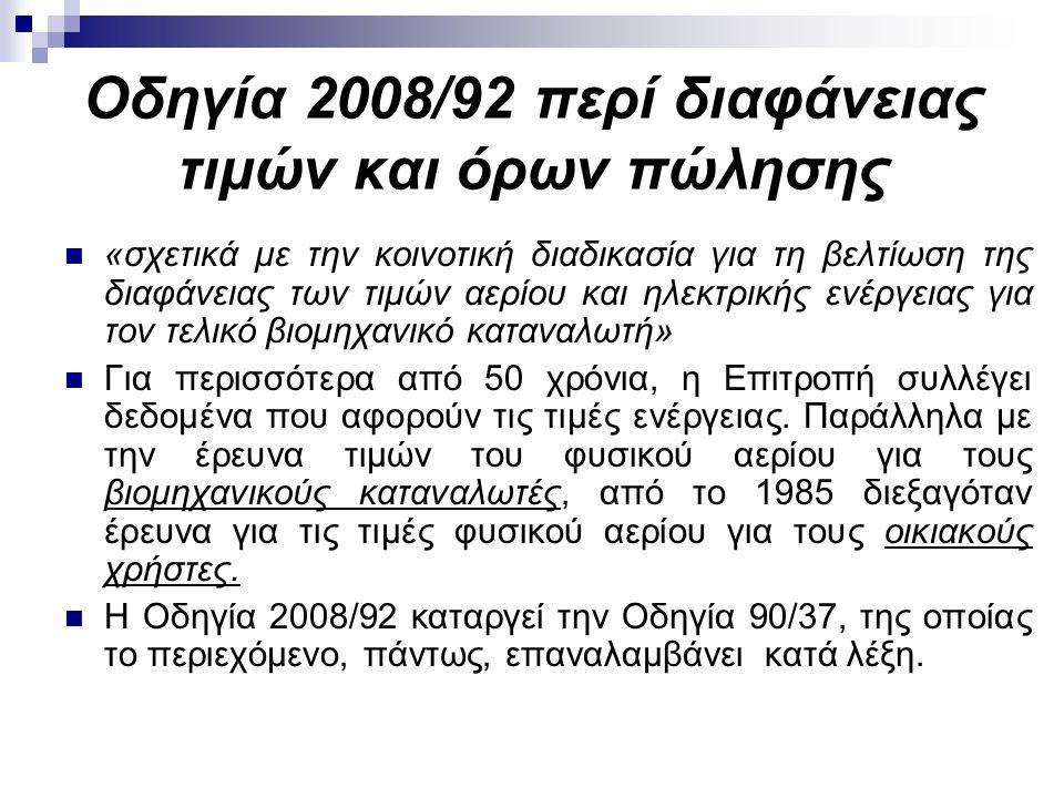 Οδηγία 2008/92 περί διαφάνειας τιμών και όρων πώλησης «σχετικά με την κοινοτική διαδικασία για τη βελτίωση της διαφάνειας των τιμών αερίου και ηλεκτρικής ενέργειας για τον τελικό βιομηχανικό καταναλωτή» Για περισσότερα από 50 χρόνια, η Επιτροπή συλλέγει δεδομένα που αφορούν τις τιμές ενέργειας.