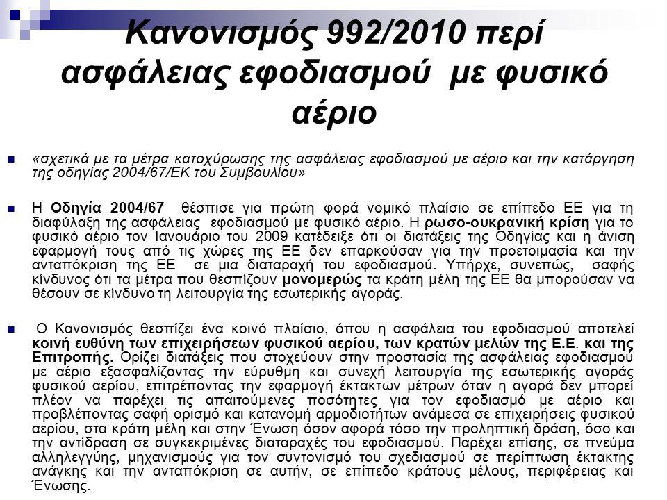 Κανονισμός 992/2010 περί ασφάλειας εφοδιασμού με φυσικό αέριο «σχετικά με τα μέτρα κατοχύρωσης της ασφάλειας εφοδιασμού με αέριο και την κατάργηση της οδηγίας 2004/67/ΕΚ του Συμβουλίου» Η Οδηγία 2004/67 θέσπισε για πρώτη φορά νομικό πλαίσιο σε επίπεδο ΕΕ για τη διαφύλαξη της ασφάλειας εφοδιασμού με φυσικό αέριο.