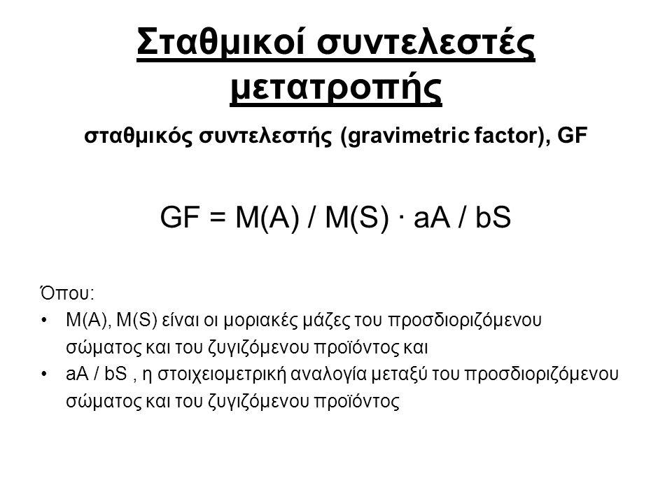 Σταθμικοί συντελεστές μετατροπής σταθμικός συντελεστής (gravimetric factor), GF GF = M(A) / M(S) ∙ aA / bS Όπου: M(A), M(S) είναι οι μοριακές μάζες του προσδιοριζόμενου σώματος και του ζυγιζόμενου προϊόντος και aA / bS, η στοιχειομετρική αναλογία μεταξύ του προσδιοριζόμενου σώματος και του ζυγιζόμενου προϊόντος
