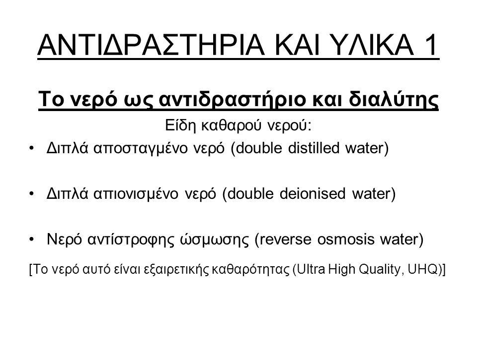 ΑΝΤΙΔΡΑΣΤΗΡΙΑ ΚΑΙ ΥΛΙΚΑ 1 Το νερό ως αντιδραστήριο και διαλύτης Είδη καθαρού νερού: Διπλά αποσταγμένο νερό (double distilled water) Διπλά απιονισμένο νερό (double deionised water) Νερό αντίστροφης ώσμωσης (reverse osmosis water) [Το νερό αυτό είναι εξαιρετικής καθαρότητας (Ultra High Quality, UHQ)]