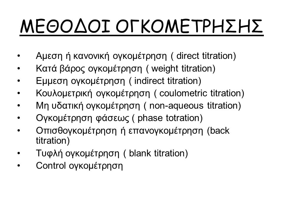ΜΕΘΟΔΟΙ ΟΓΚΟΜΕΤΡΗΣΗΣ Αμεση ή κανονική ογκομέτρηση ( direct titration) Κατά βάρος ογκομέτρηση ( weight titration) Εμμεση ογκομέτρηση ( indirect titration) Κουλομετρική ογκομέτρηση ( coulometric titration) Μη υδατική ογκομέτρηση ( non-aqueous titration) Ογκομέτρηση φάσεως ( phase totration) Οπισθογκομέτρηση ή επανογκομέτρηση (back titration) Τυφλή ογκομέτρηση ( blank titration) Control ογκομέτρηση