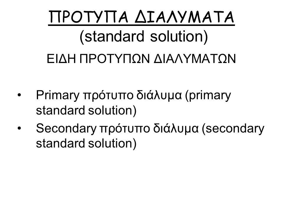 ΠΡΟΤΥΠΑ ΔΙΑΛΥΜΑΤΑ (standard solution) ΕΙΔΗ ΠΡΟΤΥΠΩΝ ΔΙΑΛΥΜΑΤΩΝ Primary πρότυπο διάλυμα (primary standard solution) Secondary πρότυπο διάλυμα (secondary standard solution)