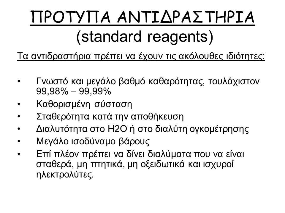 ΠΡΟΤΥΠΑ ΑΝΤΙΔΡΑΣΤΗΡΙΑ (standard reagents) Τα αντιδραστήρια πρέπει να έχουν τις ακόλουθες ιδιότητες: Γνωστό και μεγάλο βαθμό καθαρότητας, τουλάχιστον 99,98% – 99,99% Καθορισμένη σύσταση Σταθερότητα κατά την αποθήκευση Διαλυτότητα στο Η2Ο ή στο διαλύτη ογκομέτρησης Μεγάλο ισοδύναμο βάρους Επί πλέον πρέπει να δίνει διαλύματα που να είναι σταθερά, μη πτητικά, μη οξειδωτικά και ισχυροί ηλεκτρολύτες.