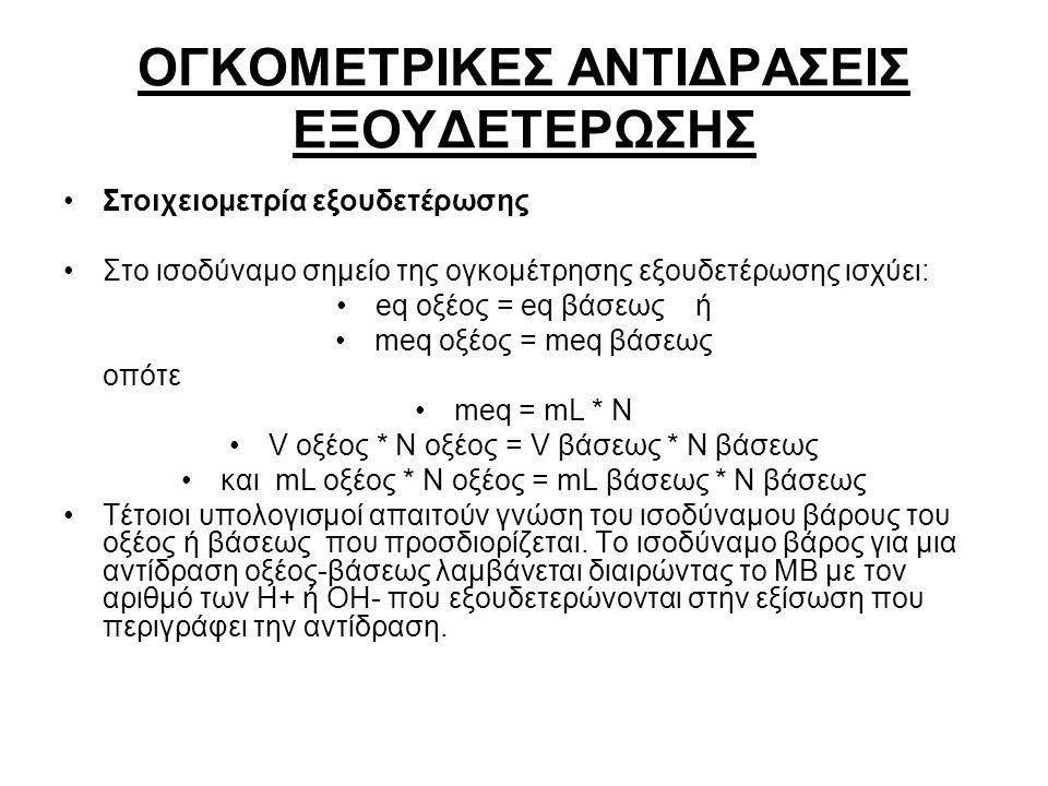 Στοιχειομετρία εξουδετέρωσης Στο ισοδύναμο σημείο της ογκομέτρησης εξουδετέρωσης ισχύει: eq οξέος = eq βάσεως ή meq οξέος = meq βάσεως οπότε meq = mL * N V οξέος * Ν οξέος = V βάσεως * Ν βάσεως και mL οξέος * Ν οξέος = mL βάσεως * Ν βάσεως Τέτοιοι υπολογισμοί απαιτούν γνώση του ισοδύναμου βάρους του οξέος ή βάσεως που προσδιορίζεται.