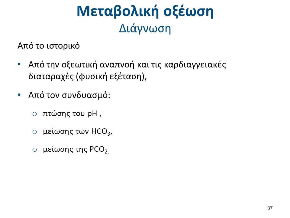 Μεταβολική οξέωση Διάγνωση Από το ιστορικό Από την οξεωτική αναπνοή και τις καρδιαγγειακές διαταραχές (φυσική εξέταση), Από τον συνδυασμό: o πτώσης του pH, o μείωσης των HCO 3, o μείωσης της PCO 2.