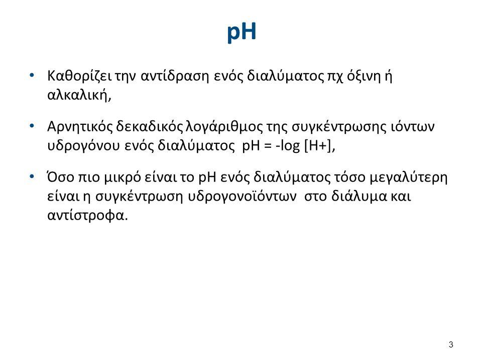 pH Καθορίζει την αντίδραση ενός διαλύματος πχ όξινη ή αλκαλική, Αρνητικός δεκαδικός λογάριθμος της συγκέντρωσης ιόντων υδρογόνου ενός διαλύματος pH = -log [Η+], Όσο πιο μικρό είναι το pH ενός διαλύματος τόσο μεγαλύτερη είναι η συγκέντρωση υδρογονοϊόντων στο διάλυμα και αντίστροφα.