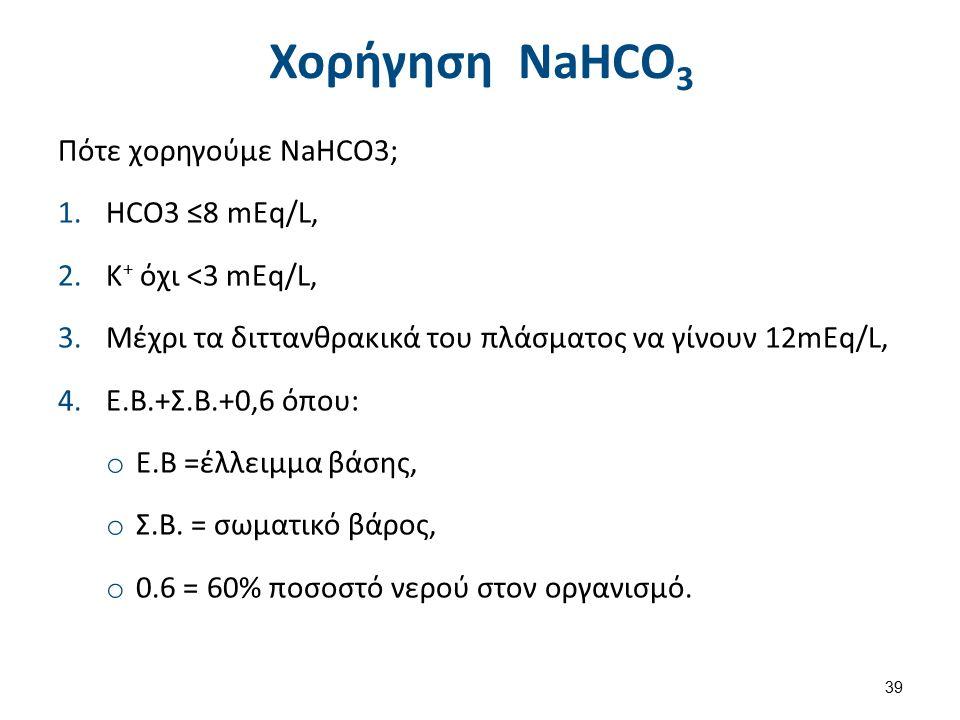 Χορήγηση NaHCO 3 Πότε χορηγούμε NaHCO3; 1.HCO3 ≤8 mEq/L, 2.K + όχι <3 mEq/L, 3.Μέχρι τα διττανθρακικά του πλάσματος να γίνουν 12mEq/L, 4.Ε.Β.+Σ.Β.+0,6 όπου: o Ε.Β =έλλειμμα βάσης, o Σ.Β.