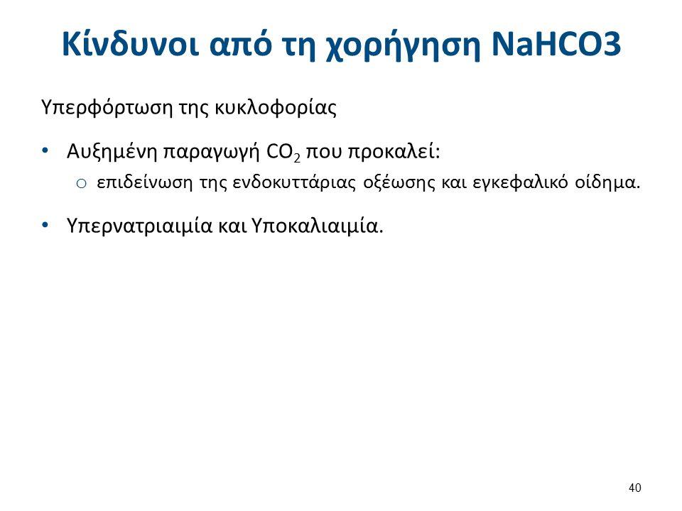 Κίνδυνοι από τη χορήγηση NaHCO3 Υπερφόρτωση της κυκλοφορίας Αυξημένη παραγωγή CO 2 που προκαλεί: o επιδείνωση της ενδοκυττάριας οξέωσης και εγκεφαλικό οίδημα.