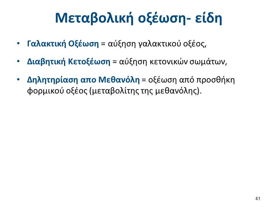 Μεταβολική οξέωση- είδη Γαλακτική Οξέωση = αύξηση γαλακτικού οξέος, Διαβητική Κετοξέωση = αύξηση κετονικών σωμάτων, Δηλητηρίαση απο Μεθανόλη = οξέωση από προσθήκη φορμικού οξέος (μεταβολίτης της μεθανόλης).