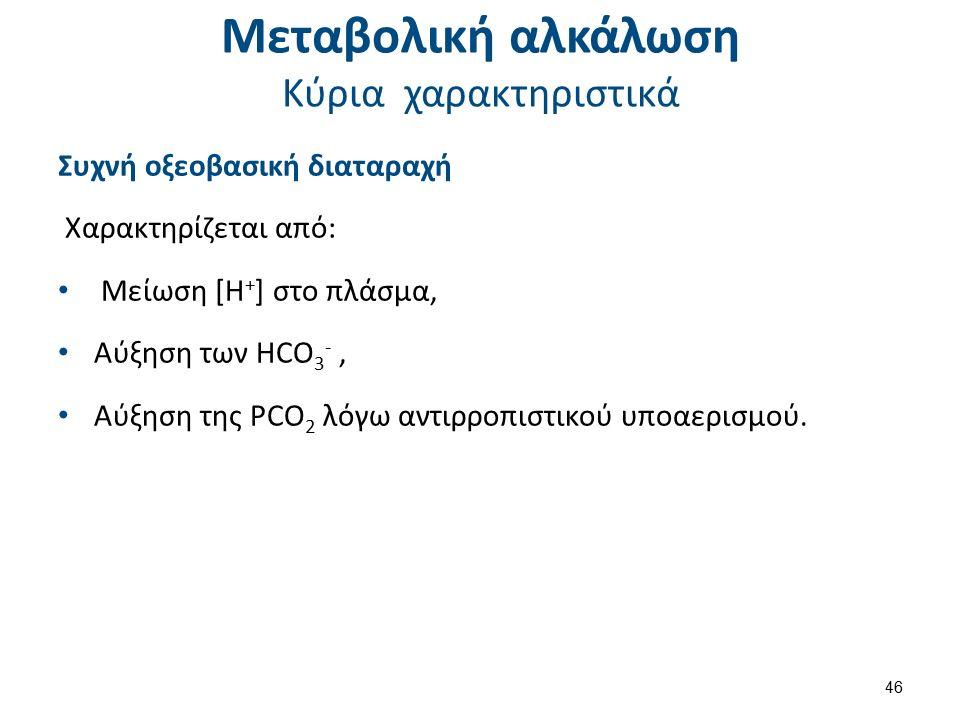Μεταβολική αλκάλωση Κύρια χαρακτηριστικά Συχνή οξεοβασική διαταραχή Χαρακτηρίζεται από: Μείωση [Η + ] στο πλάσμα, Αύξηση των HCO 3 -, Αύξηση της PCO 2 λόγω αντιρροπιστικού υποαερισμού.