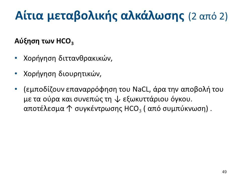 Αίτια μεταβολικής αλκάλωσης (2 από 2) Αύξηση των HCO 3 Χορήγηση διττανθρακικών, Χορήγηση διουρητικών, (εμποδίζουν επαναρρόφηση του NaCL, άρα την αποβολή του με τα ούρα και συνεπώς τη ↓ εξωκυττάριου όγκου.
