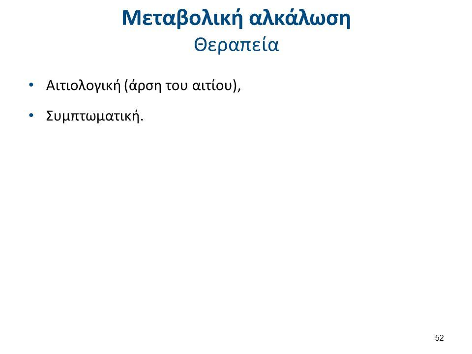 Μεταβολική αλκάλωση Θεραπεία Αιτιολογική (άρση του αιτίου), Συμπτωματική. 52