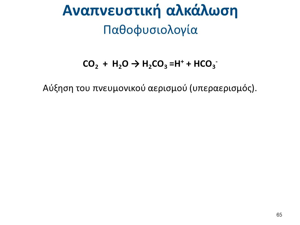Αναπνευστική αλκάλωση Παθοφυσιολογία CO 2 + H 2 O → H 2 CO 3 =H + + HCO 3 - Αύξηση του πνευμονικού αερισμού (υπεραερισμός).