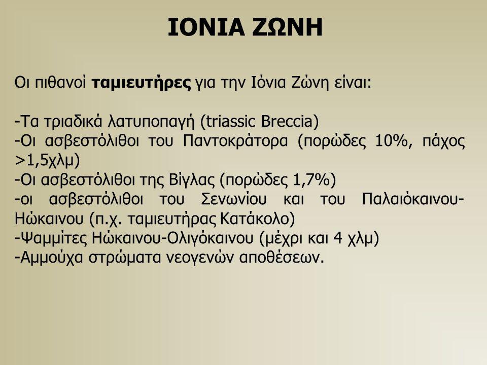 ΙΟΝΙΑ ΖΩΝΗ Οι πιθανοί ταμιευτήρες για την Ιόνια Ζώνη είναι: -Τα τριαδικά λατυποπαγή (triassic Breccia) -Οι ασβεστόλιθοι του Παντοκράτορα (πορώδες 10%, πάχος >1,5χλμ) -Οι ασβεστόλιθοι της Βίγλας (πορώδες 1,7%) -οι ασβεστόλιθοι του Σενωνίου και του Παλαιόκαινου- Ηώκαινου (π.χ.