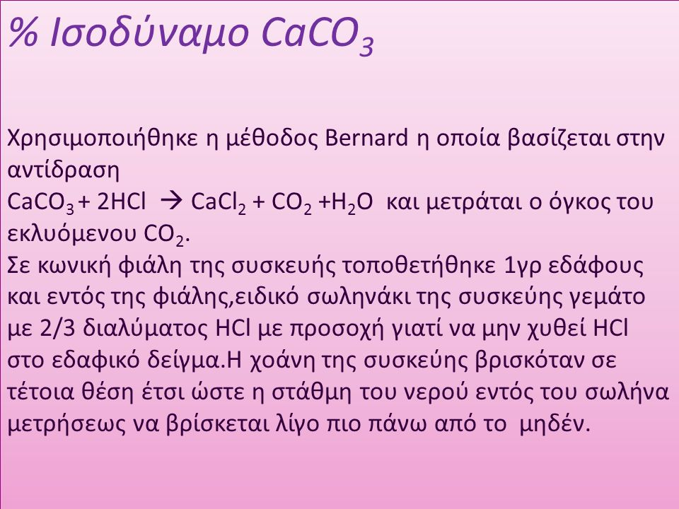% Ισοδύναμο CaCO 3 Χρησιμοποιήθηκε η μέθοδος Bernard η οποία βασίζεται στην αντίδραση CaCO 3 + 2HCl  CaCl 2 + CO 2 +H 2 O και μετράται ο όγκος του εκλυόμενου CO 2.