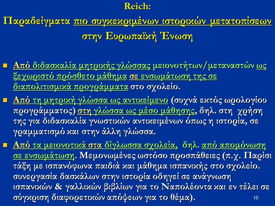 10Reich: Παραδείγματα πιο συγκεκριμένων ιστορικών μετατοπίσεων στην Ευρωπαϊκή Ένωση Από διδασκαλία μητρικής γλώσσας μειονοτήτων/μεταναστών ως ξεχωριστό πρόσθετο μάθημα σε ενσωμάτωση της σε διαπολιτισμικά προγράμματα στο σχολείο.