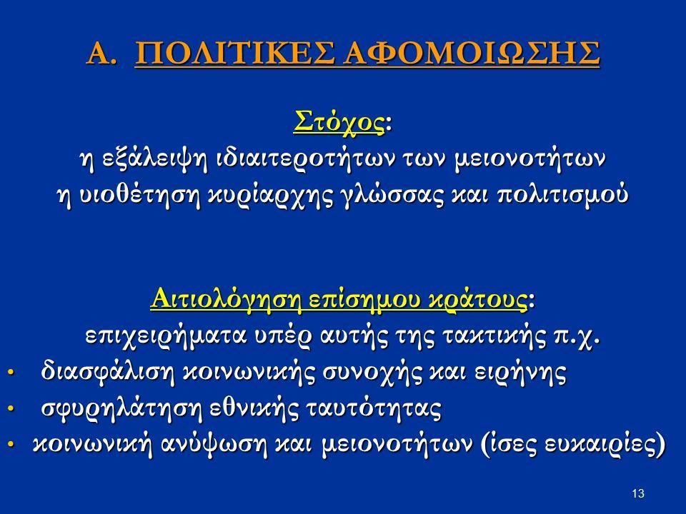 13 Α. ΠΟΛΙΤΙΚΕΣ ΑΦΟΜΟΙΩΣΗΣ Στόχος: η εξάλειψη ιδιαιτεροτήτων των μειονοτήτων η υιοθέτηση κυρίαρχης γλώσσας και πολιτισμού Αιτιολόγηση επίσημου κράτους