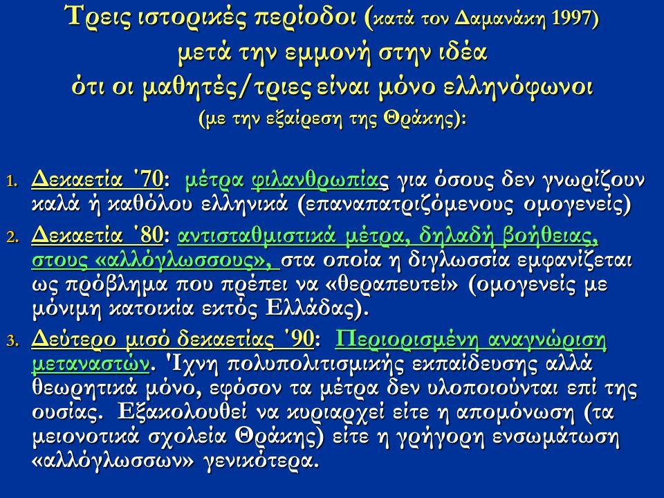 Τρεις ιστορικές περίοδοι ( κατά τον Δαμανάκη 1997) μετά την εμμονή στην ιδέα ότι οι μαθητές/τριες είναι μόνο ελληνόφωνοι (με την εξαίρεση της Θράκης):