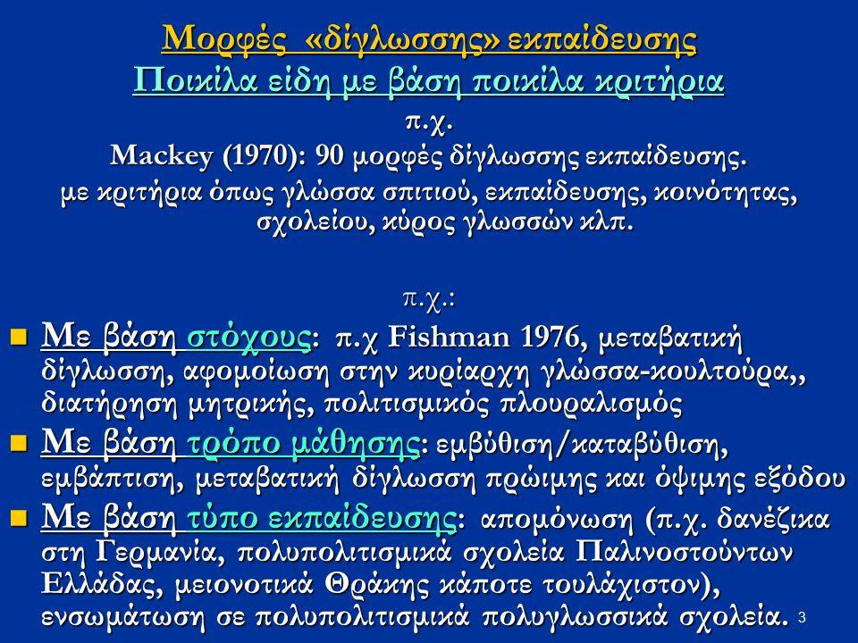 3 Μορφές «δίγλωσσης» εκπαίδευσης Ποικίλα είδη με βάση ποικίλα κριτήρια π.χ. Μackey (1970): 90 μορφές δίγλωσσης εκπαίδευσης. με κριτήρια όπως γλώσσα σπ