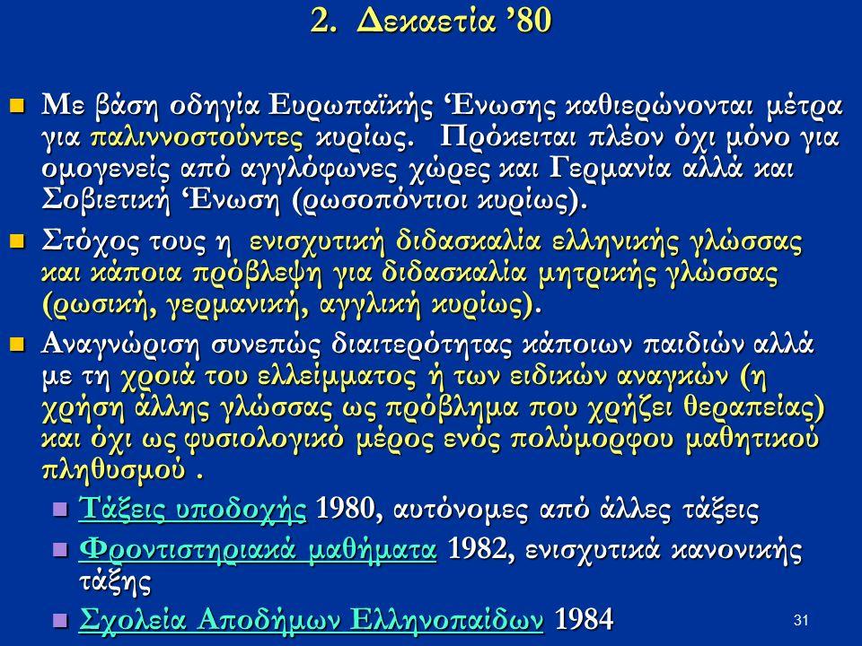 31 2. Δεκαετία '80 Με βάση οδηγία Ευρωπαϊκής 'Ενωσης καθιερώνονται μέτρα για παλιννοστούντες κυρίως. Πρόκειται πλέον όχι μόνο για ομογενείς από αγγλόφ