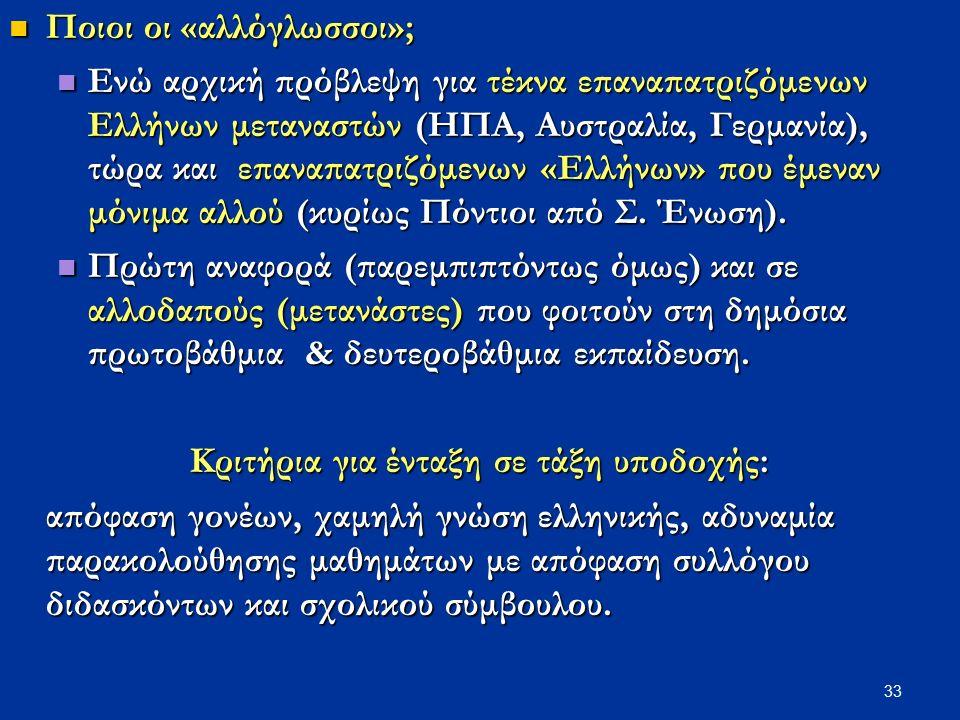 33 Ποιοι οι «αλλόγλωσσοι»; Ποιοι οι «αλλόγλωσσοι»; Ενώ αρχική πρόβλεψη για τέκνα επαναπατριζόμενων Ελλήνων μεταναστών (ΗΠΑ, Αυστραλία, Γερμανία), τώρα