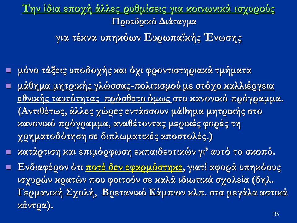 35 Την ίδια εποχή άλλες ρυθμίσεις για κοινωνικά ισχυρούς Προεδρικό Διάταγμα για τέκνα υπηκόων Ευρωπαϊκής Ένωσης μόνο τάξεις υποδοχής και όχι φροντιστη