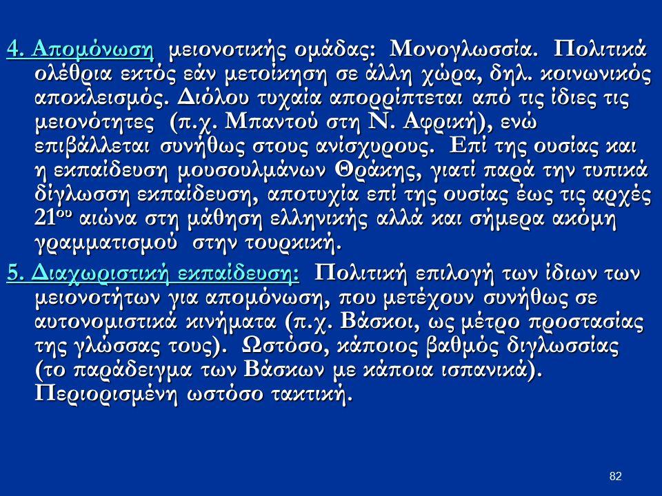 82 4. Απομόνωση μειονοτικής ομάδας: Μονογλωσσία. Πολιτικά ολέθρια εκτός εάν μετοίκηση σε άλλη χώρα, δηλ. κοινωνικός αποκλεισμός. Διόλου τυχαία απορρίπ