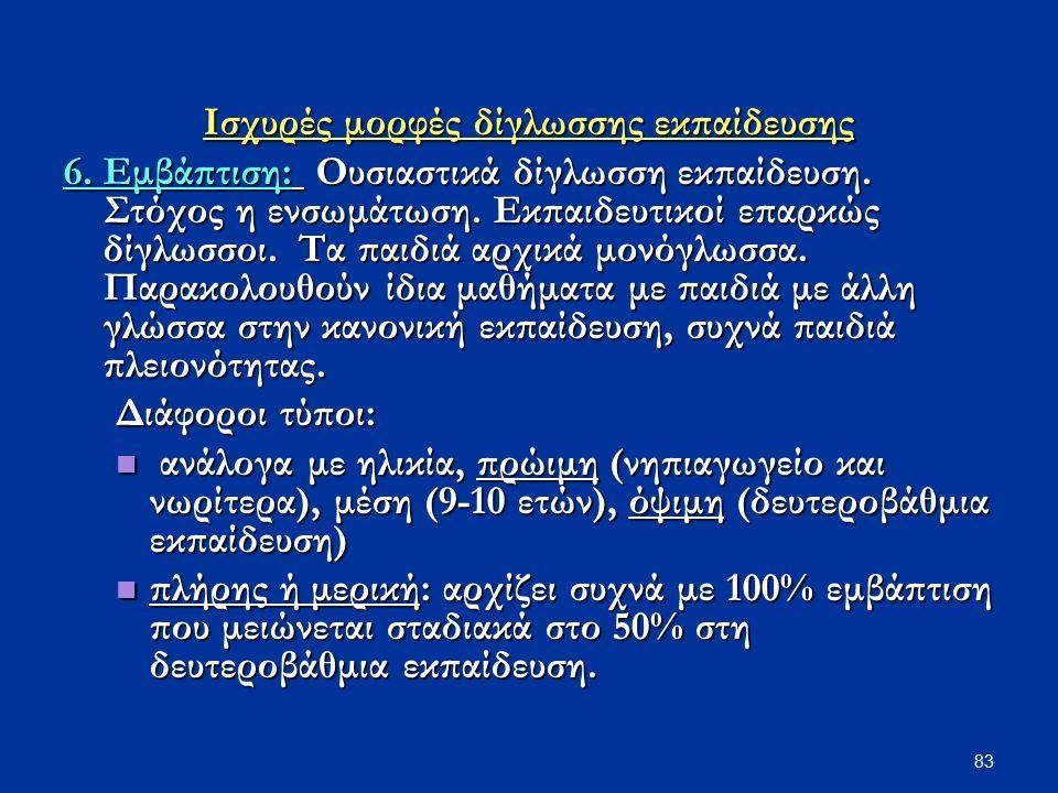 83 Ισχυρές μορφές δίγλωσσης εκπαίδευσης 6. Εμβάπτιση: Ουσιαστικά δίγλωσση εκπαίδευση. Στόχος η ενσωμάτωση. Εκπαιδευτικοί επαρκώς δίγλωσσοι. Τα παιδιά