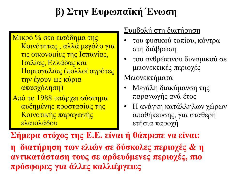 γ) Στην Ελλάδα Ξεχωριστή θέση από την αρχαιότητα: σύμβολο γνώσης, σοφίας, αφθονίας, ειρήνης, υγείας, δύναμης και ομορφιάς 1 η δενδρώδης καλλιέργεια –15% της καλ/νης γης –78% των δεν/δών εκτάσεων 3 η χώρα παγκόσμια σε λάδι, με –το 75% κατηγορίας «παρθένο» –μόνο το 3% εξάγεται Μονοκαλλιέργεια / κυρίαρχος κλάδος σε: –Κρήτη, Μεσσηνία, Λακωνία, – Κέρκυρα, Λευκάδα, Ζάκυνθο, – Λέσβο και Σάμο Πατρίδα της ελιάς: Κρήτη ή Αθήνα;