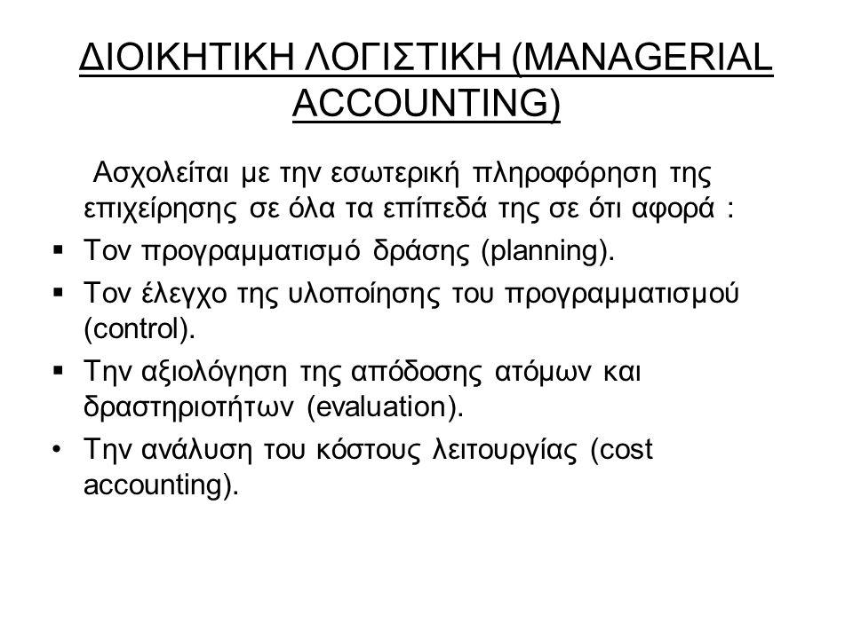 ΔΙΟΙΚΗΤΙΚΗ ΛΟΓΙΣΤΙΚΗ (MANAGERIAL ACCOUNTING) Ασχολείται με την εσωτερική πληροφόρηση της επιχείρησης σε όλα τα επίπεδά της σε ότι αφορά :  Τον προγραμματισμό δράσης (planning).