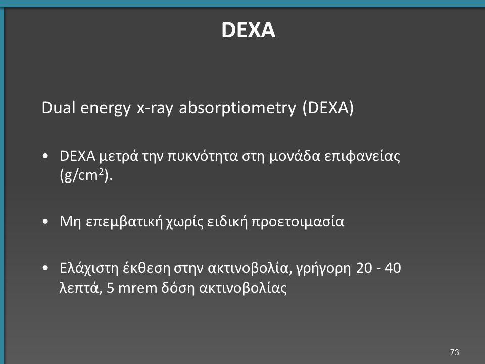 73 DEXA Dual energy x-ray absorptiometry (DEXA) DEXA μετρά την πυκνότητα στη μονάδα επιφανείας (g/cm 2 ). Μη επεμβατική χωρίς ειδική προετοιμασία Ελάχ