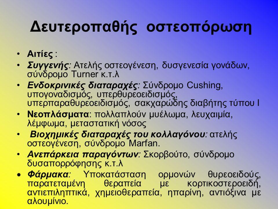 Δευτεροπαθής οστεοπόρωση Αιτίες : Συγγενής: Ατελής οστεογένεση, δυσγενεσία γονάδων, σύνδρομο Turner κ.τ.λ Ενδοκρινικές διαταραχές: Σύνδρομο Cushing, υπογοναδισμός, υπερθυρεοειδισμός, υπερπαραθυρεοειδισμός, σακχαρώδης διαβήτης τύπου Ι Νεοπλάσματα: πολλαπλούν μυέλωμα, λευχαιμία, λέμφωμα, μεταστατική νόσος Βιοχημικές διαταραχές του κολλαγόνου: ατελής οστεογένεση, σύνδρομο Marfan.