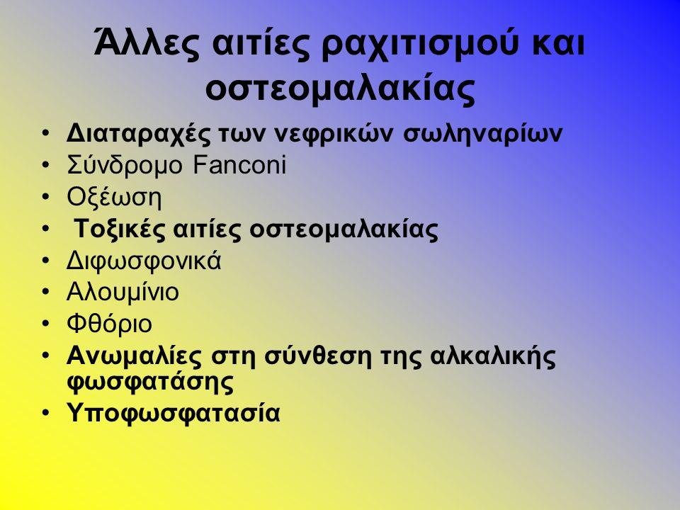Άλλες αιτίες ραχιτισμού και οστεομαλακίας Διαταραχές των νεφρικών σωληναρίων Σύνδρομο Fanconi Οξέωση Τοξικές αιτίες οστεομαλακίας Διφωσφονικά Αλουμίνιο Φθόριο Ανωμαλίες στη σύνθεση της αλκαλικής φωσφατάσης Υποφωσφατασία