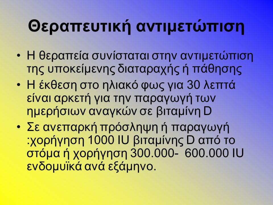 Θεραπευτική αντιμετώπιση Η θεραπεία συνίσταται στην αντιμετώπιση της υποκείμενης διαταραχής ή πάθησης Η έκθεση στο ηλιακό φως για 30 λεπτά είναι αρκετή για την παραγωγή των ημερήσιων αναγκών σε βιταμίνη D Σε ανεπαρκή πρόσληψη ή παραγωγή :χορήγηση 1000 IU βιταμίνης D από το στόμα ή χορήγηση 300.000- 600.000 IU ενδομυϊκά ανά εξάμηνο.