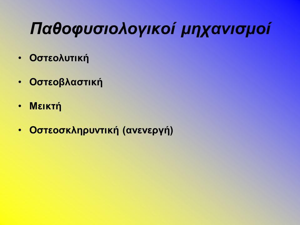 Παθοφυσιολογικοί μηχανισμοί Οστεολυτική Οστεοβλαστική Μεικτή Οστεοσκληρυντική (ανενεργή)