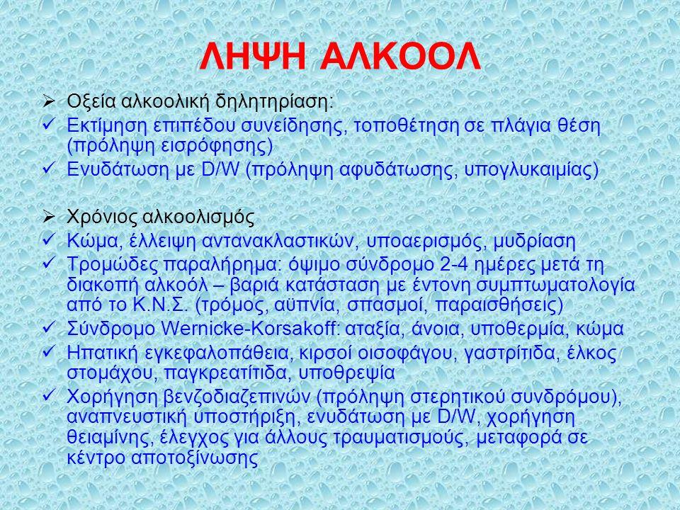 ΛΗΨΗ ΑΛΚΟΟΛ  Οξεία αλκοολική δηλητηρίαση: Εκτίμηση επιπέδου συνείδησης, τοποθέτηση σε πλάγια θέση (πρόληψη εισρόφησης) Ενυδάτωση με D/W (πρόληψη αφυδάτωσης, υπογλυκαιμίας)  Χρόνιος αλκοολισμός Κώμα, έλλειψη αντανακλαστικών, υποαερισμός, μυδρίαση Τρομώδες παραλήρημα: όψιμο σύνδρομο 2-4 ημέρες μετά τη διακοπή αλκοόλ – βαριά κατάσταση με έντονη συμπτωματολογία από το Κ.Ν.Σ.