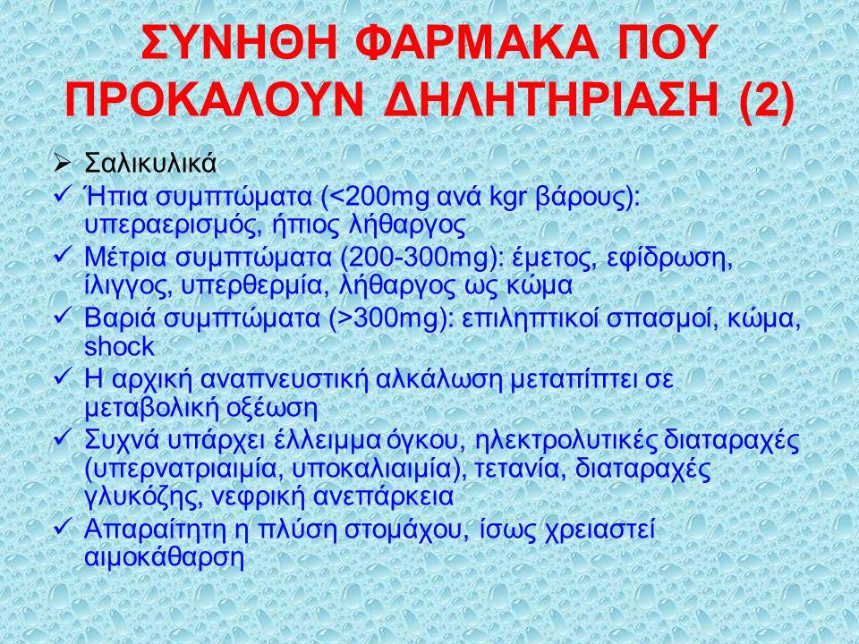 ΣΥΝΗΘΗ ΦΑΡΜΑΚΑ ΠΟΥ ΠΡΟΚΑΛΟΥΝ ΔΗΛΗΤΗΡΙΑΣΗ (2)  Σαλικυλικά Ήπια συμπτώματα (<200mg ανά kgr βάρους): υπεραερισμός, ήπιος λήθαργος Μέτρια συμπτώματα (200-300mg): έμετος, εφίδρωση, ίλιγγος, υπερθερμία, λήθαργος ως κώμα Βαριά συμπτώματα (>300mg): επιληπτικοί σπασμοί, κώμα, shock Η αρχική αναπνευστική αλκάλωση μεταπίπτει σε μεταβολική οξέωση Συχνά υπάρχει έλλειμμα όγκου, ηλεκτρολυτικές διαταραχές (υπερνατριαιμία, υποκαλιαιμία), τετανία, διαταραχές γλυκόζης, νεφρική ανεπάρκεια Απαραίτητη η πλύση στομάχου, ίσως χρειαστεί αιμοκάθαρση