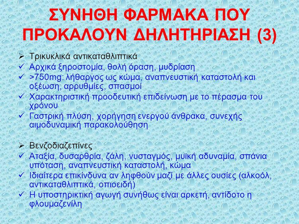 ΣΥΝΗΘΗ ΦΑΡΜΑΚΑ ΠΟΥ ΠΡΟΚΑΛΟΥΝ ΔΗΛΗΤΗΡΙΑΣΗ (3)  Τρικυκλικά αντικαταθλιπτικά Αρχικά ξηροστομία, θολή όραση, μυδρίαση >750mg: λήθαργος ως κώμα, αναπνευστική καταστολή και οξέωση, αρρυθμίες, σπασμοί Χαρακτηριστική προοδευτική επιδείνωση με το πέρασμα του χρόνου Γαστρική πλύση, χορήγηση ενεργού άνθρακα, συνεχής αιμοδυναμική παρακολούθηση  Βενζοδιαζεπίνες Αταξία, δυσαρθρία, ζάλη, νυσταγμός, μυϊκή αδυναμία, σπάνια υπόταση, αναπνευστική καταστολή, κώμα Ιδιαίτερα επικίνδυνα αν ληφθούν μαζί με άλλες ουσίες (αλκοόλ, αντικαταθλιπτικά, οπιοειδή) Η υποστηρικτική αγωγή συνήθως είναι αρκετή, αντίδοτο η φλουμαζενίλη