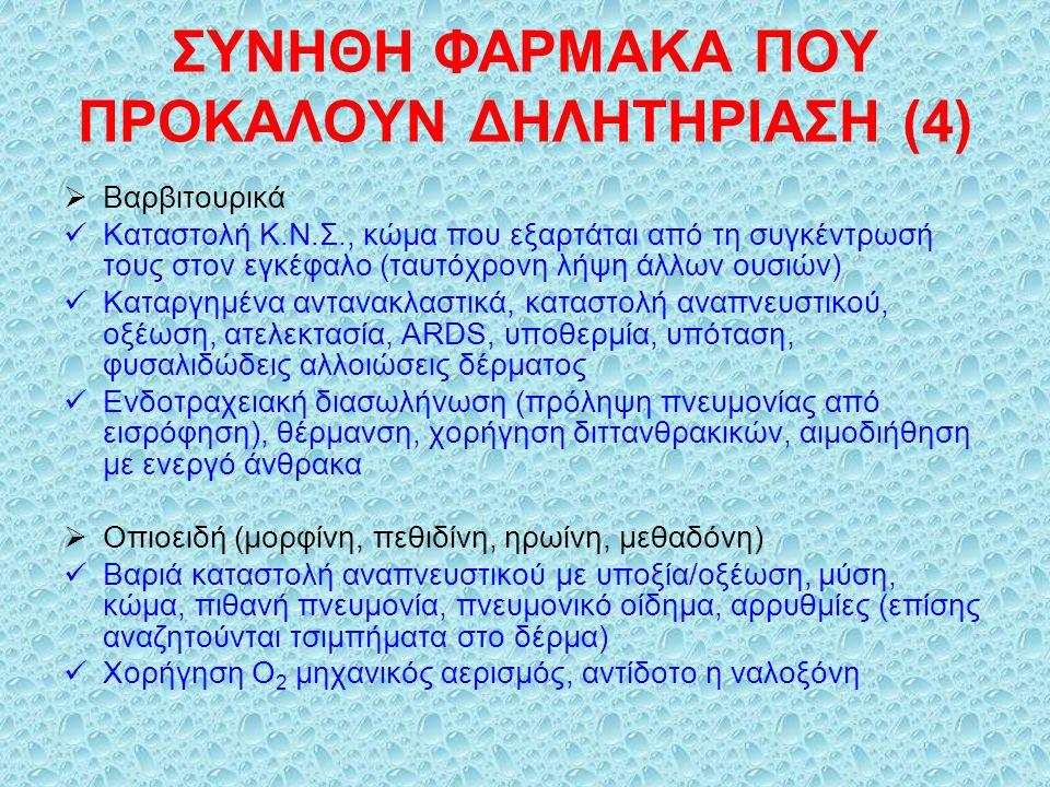ΣΥΝΗΘΗ ΦΑΡΜΑΚΑ ΠΟΥ ΠΡΟΚΑΛΟΥΝ ΔΗΛΗΤΗΡΙΑΣΗ (4)  Βαρβιτουρικά Καταστολή Κ.Ν.Σ., κώμα που εξαρτάται από τη συγκέντρωσή τους στον εγκέφαλο (ταυτόχρονη λήψη άλλων ουσιών) Καταργημένα αντανακλαστικά, καταστολή αναπνευστικού, οξέωση, ατελεκτασία, ARDS, υποθερμία, υπόταση, φυσαλιδώδεις αλλοιώσεις δέρματος Ενδοτραχειακή διασωλήνωση (πρόληψη πνευμονίας από εισρόφηση), θέρμανση, χορήγηση διττανθρακικών, αιμοδιήθηση με ενεργό άνθρακα  Οπιοειδή (μορφίνη, πεθιδίνη, ηρωίνη, μεθαδόνη) Βαριά καταστολή αναπνευστικού με υποξία/οξέωση, μύση, κώμα, πιθανή πνευμονία, πνευμονικό οίδημα, αρρυθμίες (επίσης αναζητούνται τσιμπήματα στο δέρμα) Χορήγηση Ο 2 μηχανικός αερισμός, αντίδοτο η ναλοξόνη